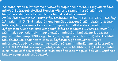 Az alábbiakban leírt törvényi hivatkozás alapján valamennyi Magyarországon működő Egészségbiztosítási Pénztár köteles elszámolni a pénztári tag biztosítása alapján a Lady-pHarma termékcsalád termékeit. Az Önkéntes Kölcsönös   Biztosítópénztárakról  szóló  1993.  évi  XCVI.  törvény  2.§. valamint  51/B  §.  alapján egy termék egészségpénztári elszámolásának feltétele, hogy az rendelkezzen az Európai Unió által szabványosított gyógyászati segédeszközök kategorizálására használatos 93/42/EEC számú CE számmal, vagy valamely  magyarországi  minőségi  tanúsítvány kiadására jogosult intézmény(ORKI vagy Országos Gyógyintézeti Központ) által kiállított tanúsítvánnyal, azaz hivatalosan gyógyászati segédeszköznek legyen minősítve. A Lady-pHarma termékcsalád  (Clean-in IntimZuhany és kapszulák) a  OTI 3331/2004. számú engedélye alapján  a 47/1999. (X.6.) EüM rendelet 9. sz. mellékletében rögzített sorolási szabályoknak megfelelően az I. osztályba tartozó gyógyászati segédeszköz.